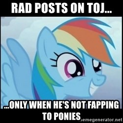 Post Ponies - rad posts on toj... ...only when he's not fapping to ponies