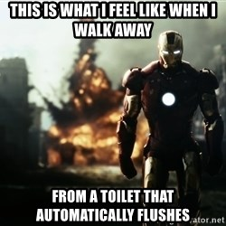 iron man explosion - this is what i feel like when i walk away from a toilet that automatically flushes