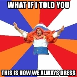 dutchproblems.tumblr.com - what if i told you this is how we always dress