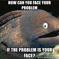 Lame joke eel - How can you face your problem If the problem is YOUR FACE?