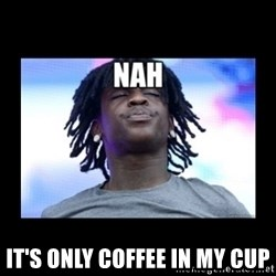 Chief Keef NAH -  it's only coffee in my cup