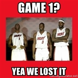 Miami Heat - Game 1? YEA WE LOST IT