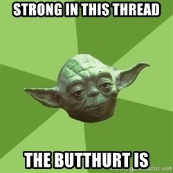 Advice Yoda Gives - Strong in this thread The butthurt is
