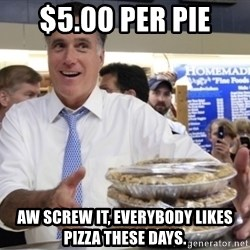Romney with pies - $5.00 per pie Aw screw it, everybody likes pizza these days.