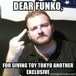 Angry Drunken Comedian - Dear Funko,  For giving toy tokyo another exclusive