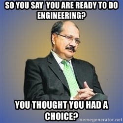 INDIAN PAPA - So You Say  You are Ready to Do Engineering? You Thought You had a Choice?