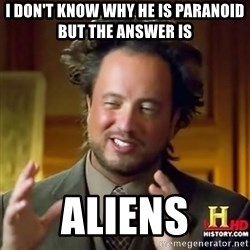 ancient alien guy - i don't know why he is paranoid but the answer is  Aliens
