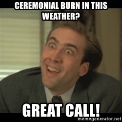 Nick Cage - Ceremonial burn in this weather? Great call!