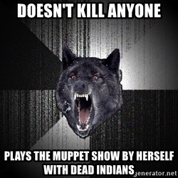 flniuydl - DOESn'T KILL ANYONE PLAYS THE MUPPET SHOW BY HERSELF WITH DEAD INDIANS