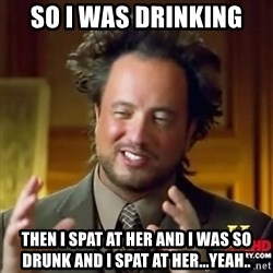 ancient alien guy - so i was drinking  then i spat at her and i was so drunk and i spat at her...yeah..