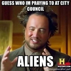 ancient alien guy - guess who im praying to at city council aliens