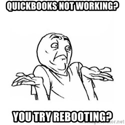 Wala talaga eh - Quickbooks not working? you try rebooting?