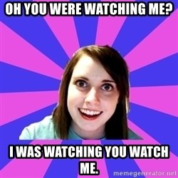 over attached girlfriend - Oh you were watching me?  I was watching you watch me.
