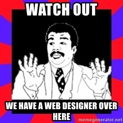 Watch Out Guys - Watch out we have a web designer over here