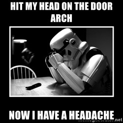 Sad Trooper - hit my head on the door arch now i have a headache