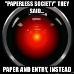 "Hal 9000 - ""paperless society"" they said... paper and entry, instead"