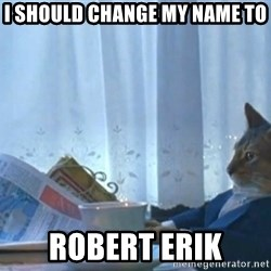 Sophisticated Cat - I should change my name to Robert Erik