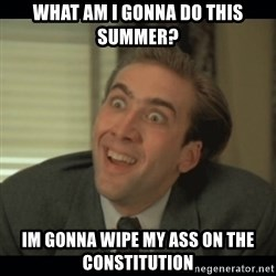 Nick Cage - What am i gonna do this summer? im gonna wipe my ass on the constitution
