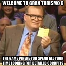 Drew Carey Who's LIne - welcome to gran turismo 6 the game where you spend all your time looking for detailed cockpits