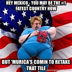 Obese American - hey mexico - you may be the #1 fatest country now but 'murica's comin to retake that tile