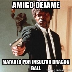 I double dare you - amigo dejame matarlo por insultar dragon ball
