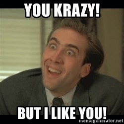 Nick Cage - You Krazy! But I LIKE YOU!