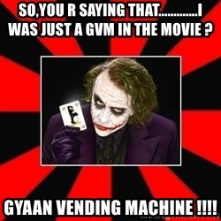 Typical Joker - SO,YOU R SAYING THAT.............I WAS JUST A GVM IN THE MOVIE ? GYAAN VENDING MACHINE !!!!