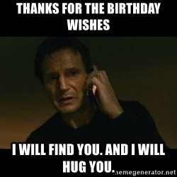 liam neeson taken - thanks for the birthday wishes i will find you. And i will hug you.