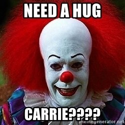 Pennywise the Clown - need a hug Carrie????