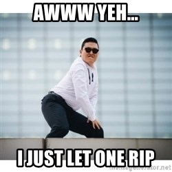 PSY Meme - awww yeh…  i just let one rip