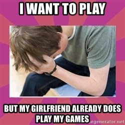 First World Gamer Problems - I want to play but my girlfriend already does play my games
