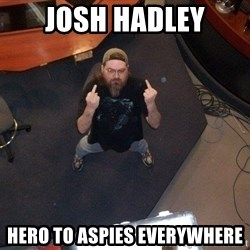 FaggotJosh - josh hadley hero to aspies everywhere