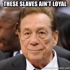Donald Sterling - These slaves ain't loyal