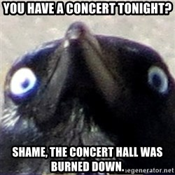 insanity crow - you have a concert tonight? shame, the concert hall was burned down.