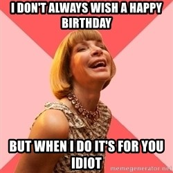 Amused Anna Wintour - I don't always wish a happy birthday  But when I do it's for you idiot