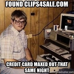 Nerd - found clips4sale.com credit card maxed out that same night