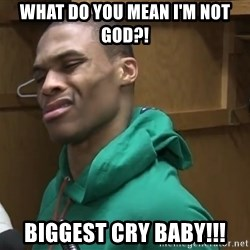 Russell Westbrook - What do you mean I'm not god?! Biggest cry baby!!!