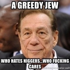 Donald Sterling - a greedy jew who hates niggers...who fucking cares