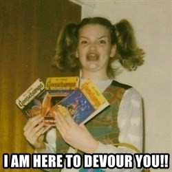Ermagherd Girl -  I am here to devour you!!