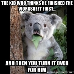 Koala can't believe it - the kid who thinks he finished the worksheet first... and then you turn it over for him
