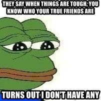 Sad Frog - They say when things are tough, you know who your true friends are Turns out I don't have any