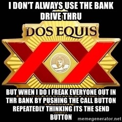 Dos Equis - I don't always use the bank drive thru But when I do I freak everyone out in thr bank by pushing the call button repeatedly thinking its the send button
