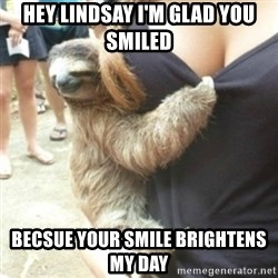 Perverted Sloth - Hey Lindsay I'm glad you smiled Becsue your smile brightens my day