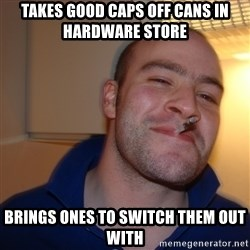 Good Guy Greg - Takes good caps off cans in hardware store brings ones to switch them out with
