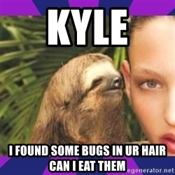 Perverted Whispering Sloth  - Kyle  I found some bugs in ur hair can I eat them
