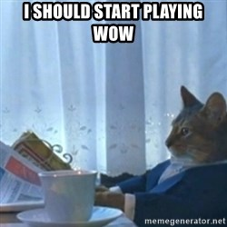 Sophisticated Cat Meme - I should start playing wow