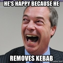 Nigel Farage - He's happy because he removes kebab