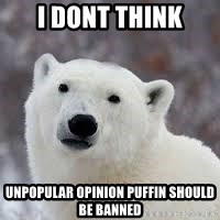 Popular Opinion Bear - I dont think Unpopular opinion puffin should be banned