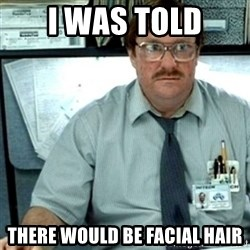 Milton Office Space - I was told there would be facial hair