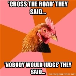 Anti Joke Chicken - 'Cross the road' they said... 'Nobody would judge' they said...